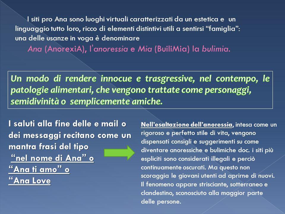 I siti pro Ana sono luoghi virtuali caratterizzati da un estetica e un linguaggio tutto loro, ricco di elementi distintivi utili a sentirsi famiglia: una delle usanze in voga è denominare Ana (AnorexiA), l anoressia e Mia (BuiliMia) la bulimia.