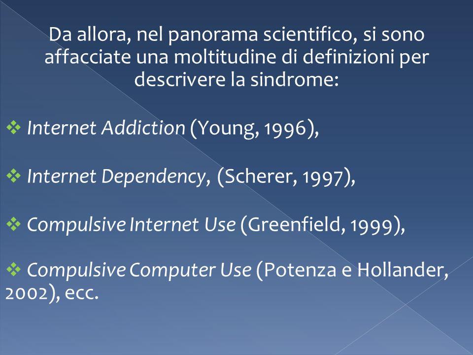 Da allora, nel panorama scientifico, si sono affacciate una moltitudine di definizioni per descrivere la sindrome: Internet Addiction (Young, 1996), Internet Dependency, (Scherer, 1997), Compulsive Internet Use (Greenfield, 1999), Compulsive Computer Use (Potenza e Hollander, 2002), ecc.