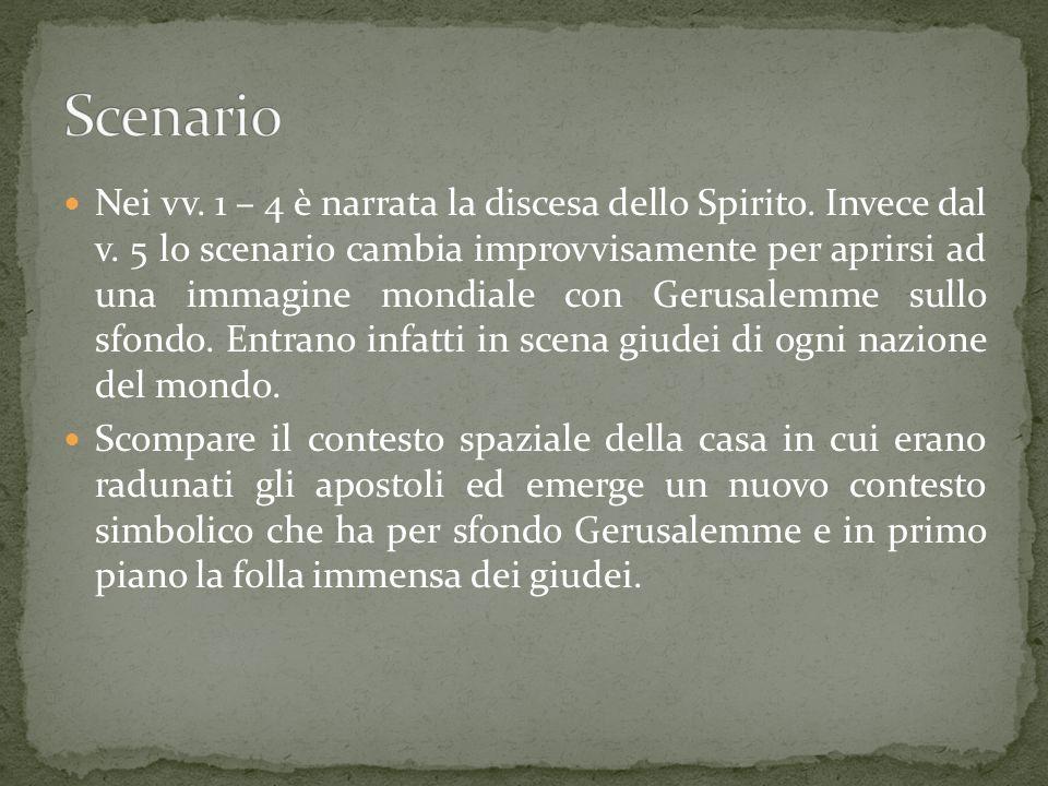 Nei vv. 1 – 4 è narrata la discesa dello Spirito. Invece dal v. 5 lo scenario cambia improvvisamente per aprirsi ad una immagine mondiale con Gerusale