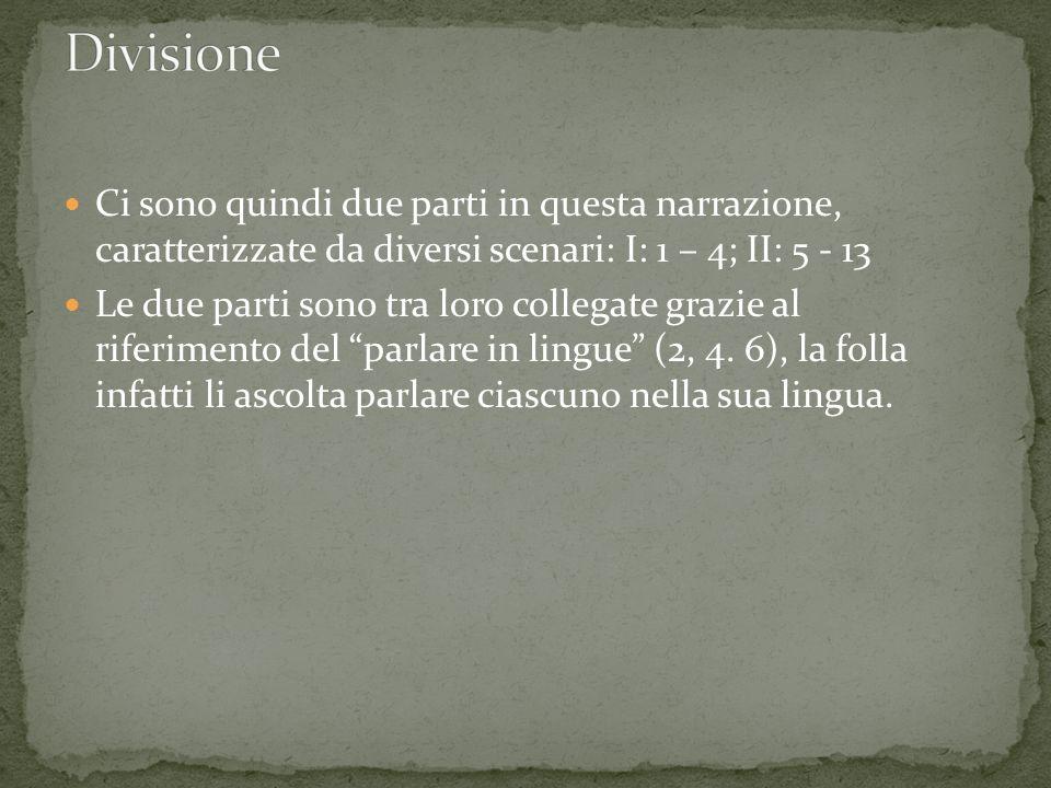 Ci sono quindi due parti in questa narrazione, caratterizzate da diversi scenari: I: 1 – 4; II: 5 - 13 Le due parti sono tra loro collegate grazie al riferimento del parlare in lingue (2, 4.