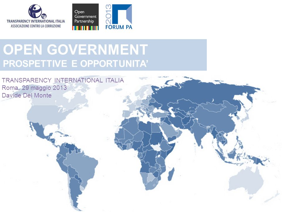 OPEN GOVERNMENT PROSPETTIVE E OPPORTUNITA TRANSPARENCY INTERNATIONAL ITALIA Roma, 29 maggio 2013 Davide Del Monte
