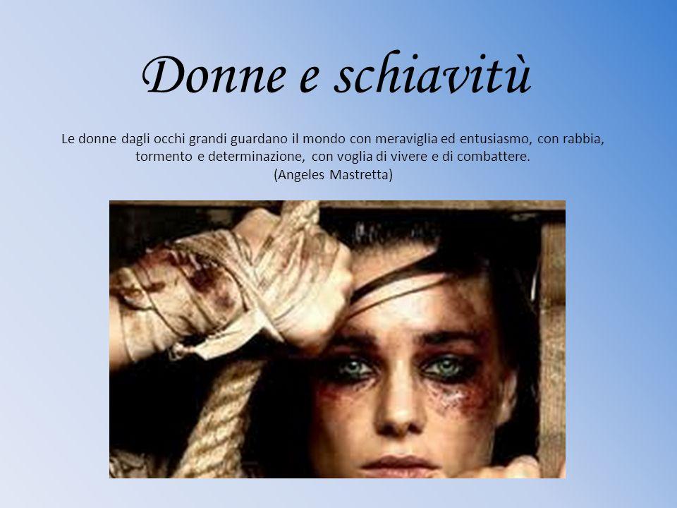 Donne e schiavitù Le donne dagli occhi grandi guardano il mondo con meraviglia ed entusiasmo, con rabbia, tormento e determinazione, con voglia di viv