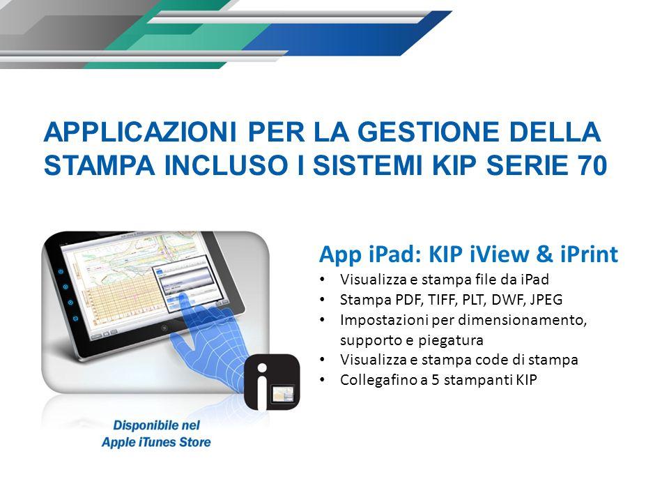 App iPad: KIP iView & iPrint Visualizza e stampa file da iPad Stampa PDF, TIFF, PLT, DWF, JPEG Impostazioni per dimensionamento, supporto e piegatura Visualizza e stampa code di stampa Collegafino a 5 stampanti KIP