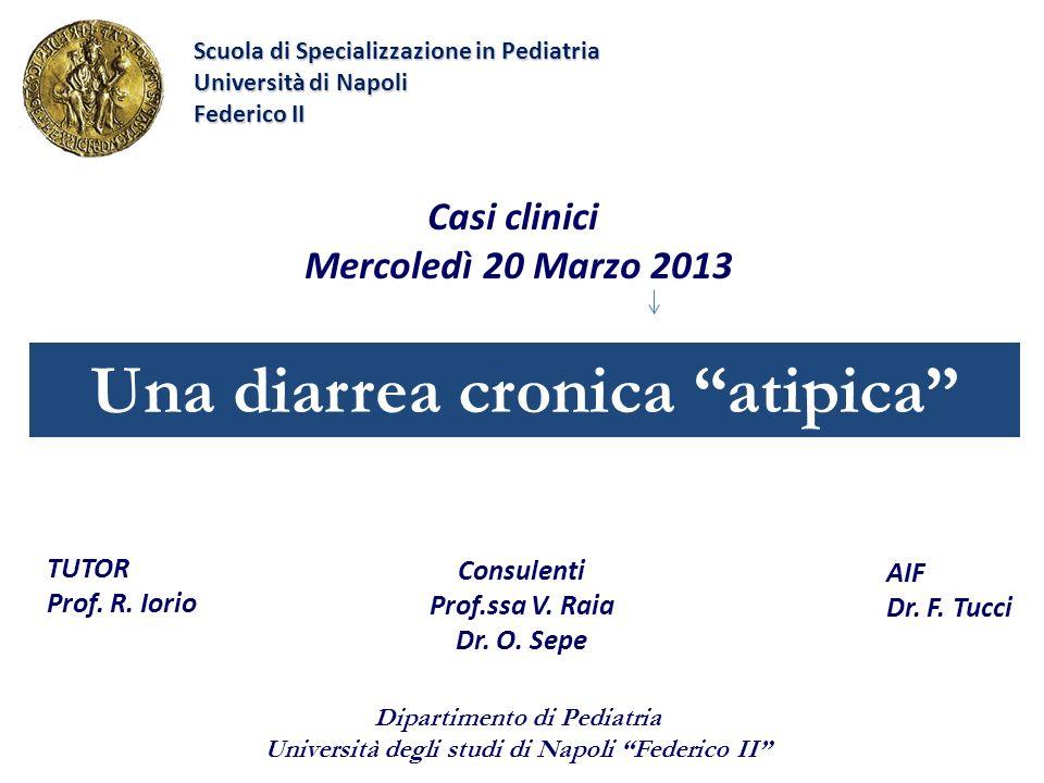 Una diarrea cronica atipica Casi clinici Mercoledì 20 Marzo 2013 AIF Dr. F. Tucci Scuola di Specializzazione in Pediatria Università di Napoli Federic