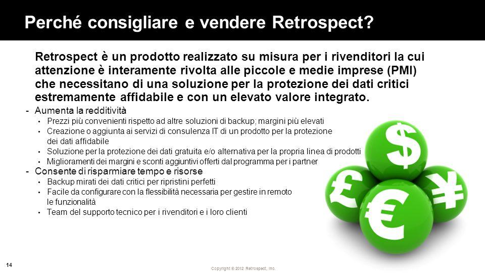 Copyright ® 2012 Retrospect, Inc. Perché consigliare e vendere Retrospect? Retrospect è un prodotto realizzato su misura per i rivenditori la cui atte