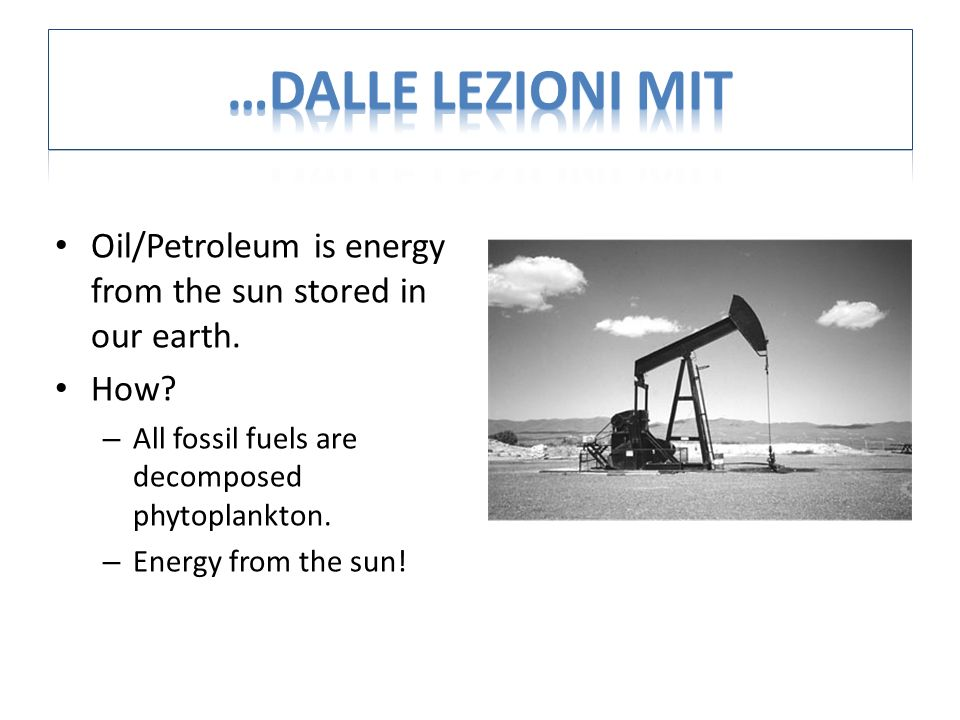 Oil/Petroleum is energy from the sun stored in our earth.
