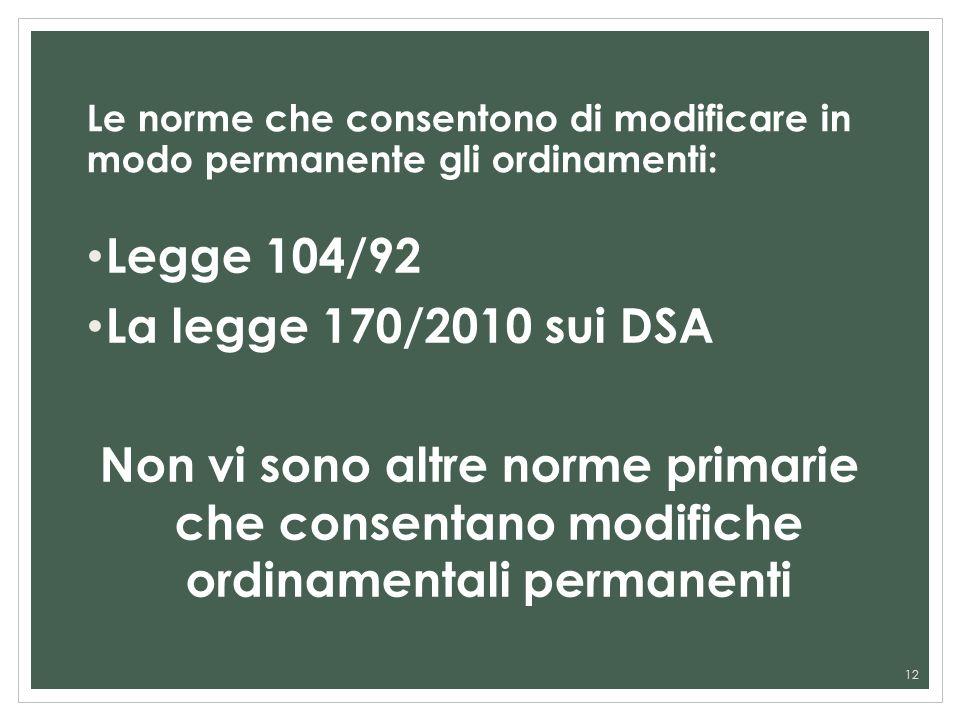 Le norme che consentono di modificare in modo permanente gli ordinamenti: Legge 104/92 La legge 170/2010 sui DSA Non vi sono altre norme primarie che