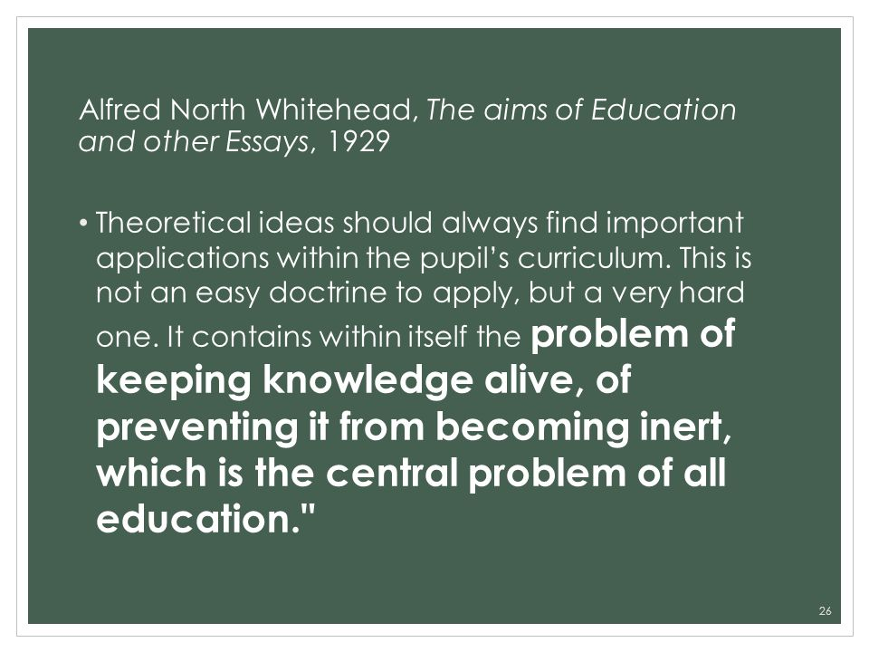Alfred North Whitehead, The aims of Education and other Essays, 1929 Theoretical ideas should always find important applications within the pupils cur