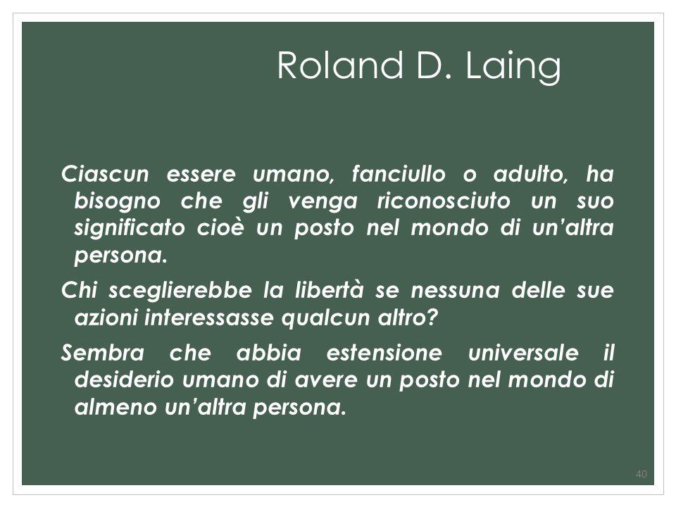 Roland D. Laing Ciascun essere umano, fanciullo o adulto, ha bisogno che gli venga riconosciuto un suo significato cioè un posto nel mondo di unaltra