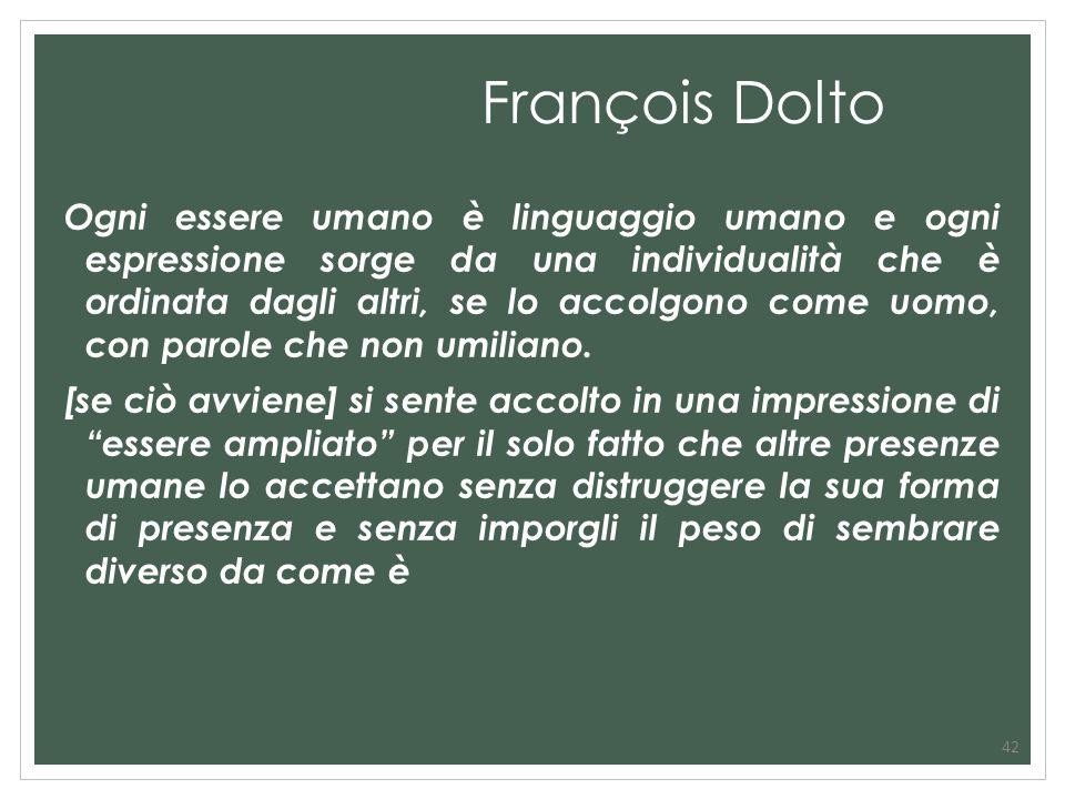François Dolto Ogni essere umano è linguaggio umano e ogni espressione sorge da una individualità che è ordinata dagli altri, se lo accolgono come uom