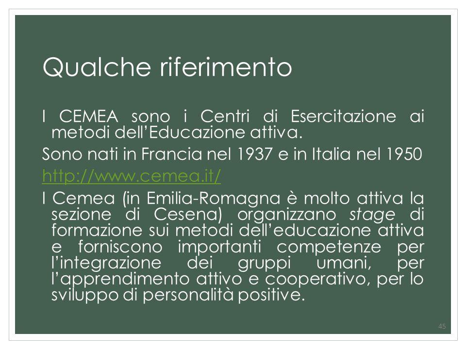 45 Qualche riferimento I CEMEA sono i Centri di Esercitazione ai metodi dellEducazione attiva. Sono nati in Francia nel 1937 e in Italia nel 1950 http