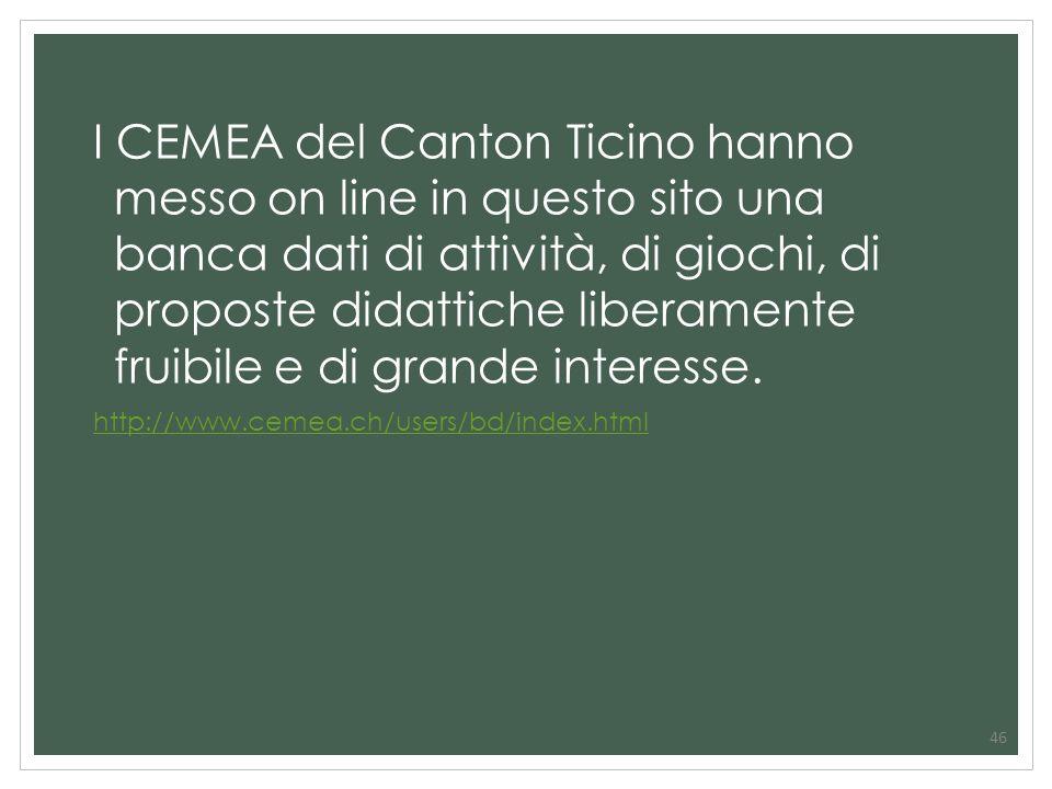 46 I CEMEA del Canton Ticino hanno messo on line in questo sito una banca dati di attività, di giochi, di proposte didattiche liberamente fruibile e d