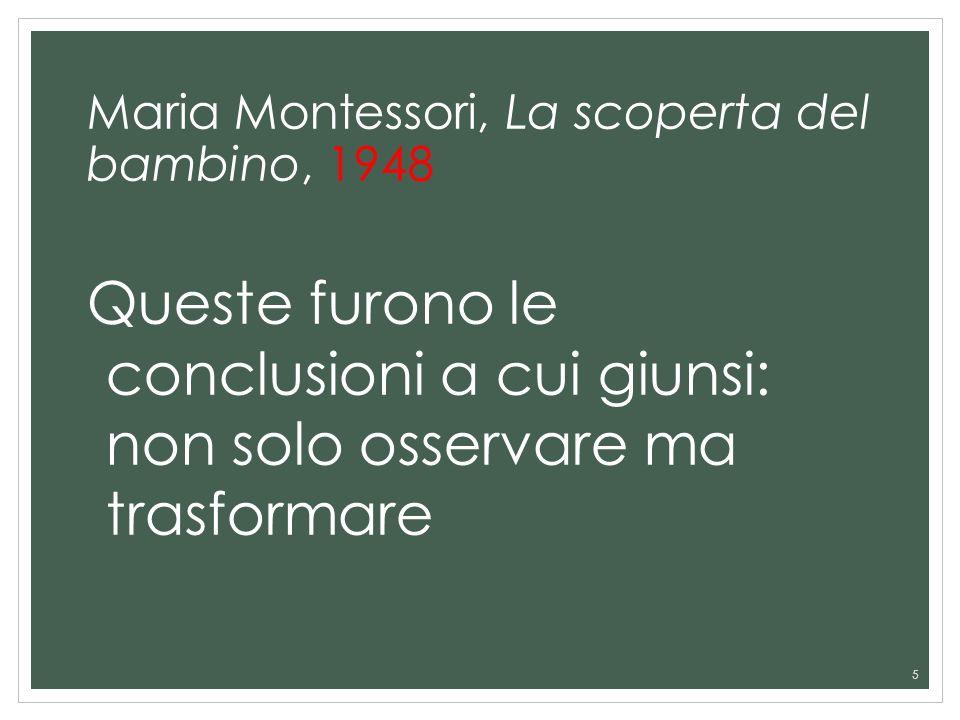 Maria Montessori, La scoperta del bambino, 1948 Queste furono le conclusioni a cui giunsi: non solo osservare ma trasformare 5