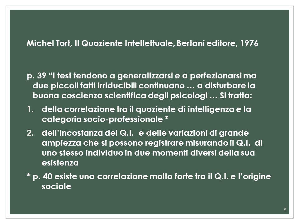 Michel Tort, Il Quoziente Intellettuale, Bertani editore, 1976 p. 39 I test tendono a generalizzarsi e a perfezionarsi ma due piccoli fatti irriducibi