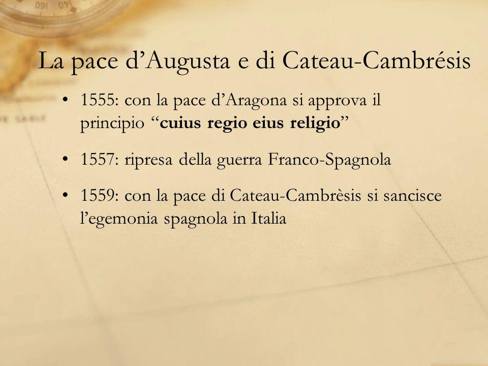 La pace dAugusta e di Cateau-Cambrésis 1555: con la pace dAragona si approva il principio cuius regio eius religio 1557: ripresa della guerra Franco-Spagnola 1559: con la pace di Cateau-Cambrèsis si sancisce legemonia spagnola in Italia