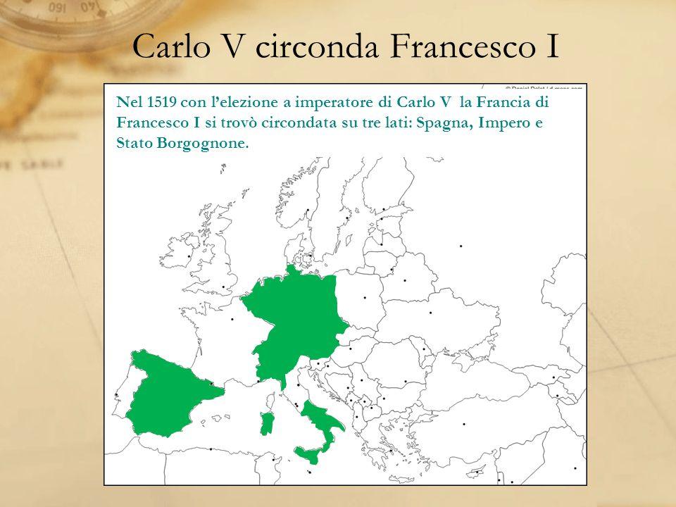 Carlo V circonda Francesco I Nel 1519 con lelezione a imperatore di Carlo V la Francia di Francesco I si trovò circondata su tre lati: Spagna, Impero e Stato Borgognone.