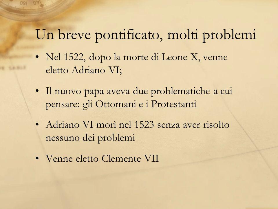 Un breve pontificato, molti problemi Nel 1522, dopo la morte di Leone X, venne eletto Adriano VI; Il nuovo papa aveva due problematiche a cui pensare: gli Ottomani e i Protestanti Adriano VI morì nel 1523 senza aver risolto nessuno dei problemi Venne eletto Clemente VII