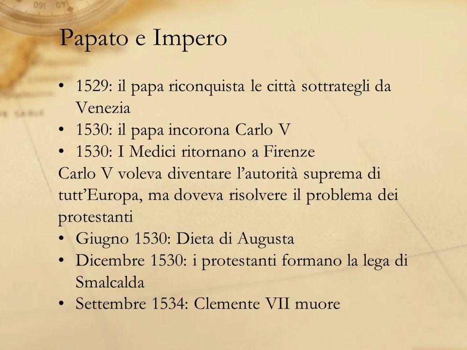 Papato e Impero 1529: il papa riconquista le città sottrategli da Venezia 1530: il papa incorona Carlo V 1530: I Medici ritornano a Firenze Carlo V voleva diventare lautorità suprema di tuttEuropa, ma doveva risolvere il problema dei protestanti Giugno 1530: Dieta di Augusta Dicembre 1530: i protestanti formano la lega di Smalcalda Settembre 1534: Clemente VII muore