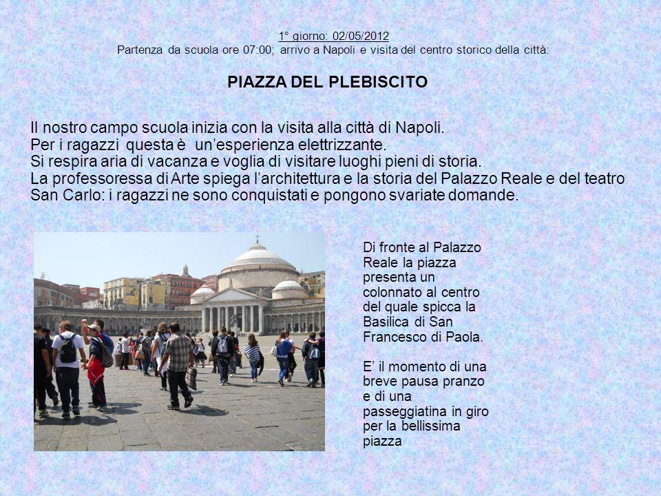 1° giorno: 02/05/2012 Partenza da scuola ore 07:00; arrivo a Napoli e visita del centro storico della città: PIAZZA DEL PLEBISCITO Di fronte al Palazz