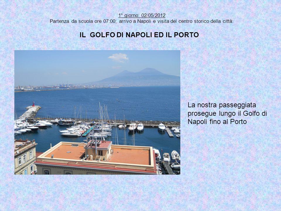 1° giorno: 02/05/2012 Partenza da scuola ore 07:00; arrivo a Napoli e visita del centro storico della città: IL GOLFO DI NAPOLI ED IL PORTO La nostra