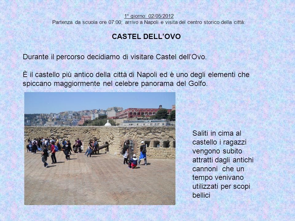 1° giorno: 02/05/2012 Partenza da scuola ore 07:00; arrivo a Napoli e visita del centro storico della città: CASTEL DELLOVO Saliti in cima al castello