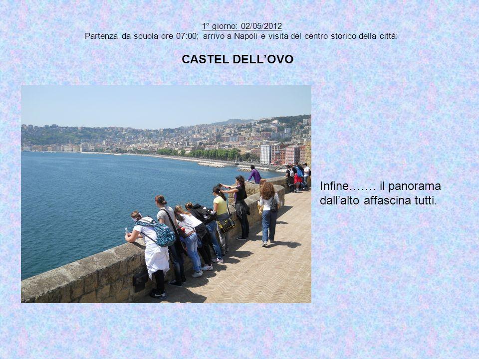1° giorno: 02/05/2012 Partenza da scuola ore 07:00; arrivo a Napoli e visita del centro storico della città: CASTEL DELLOVO Infine……. il panorama dall
