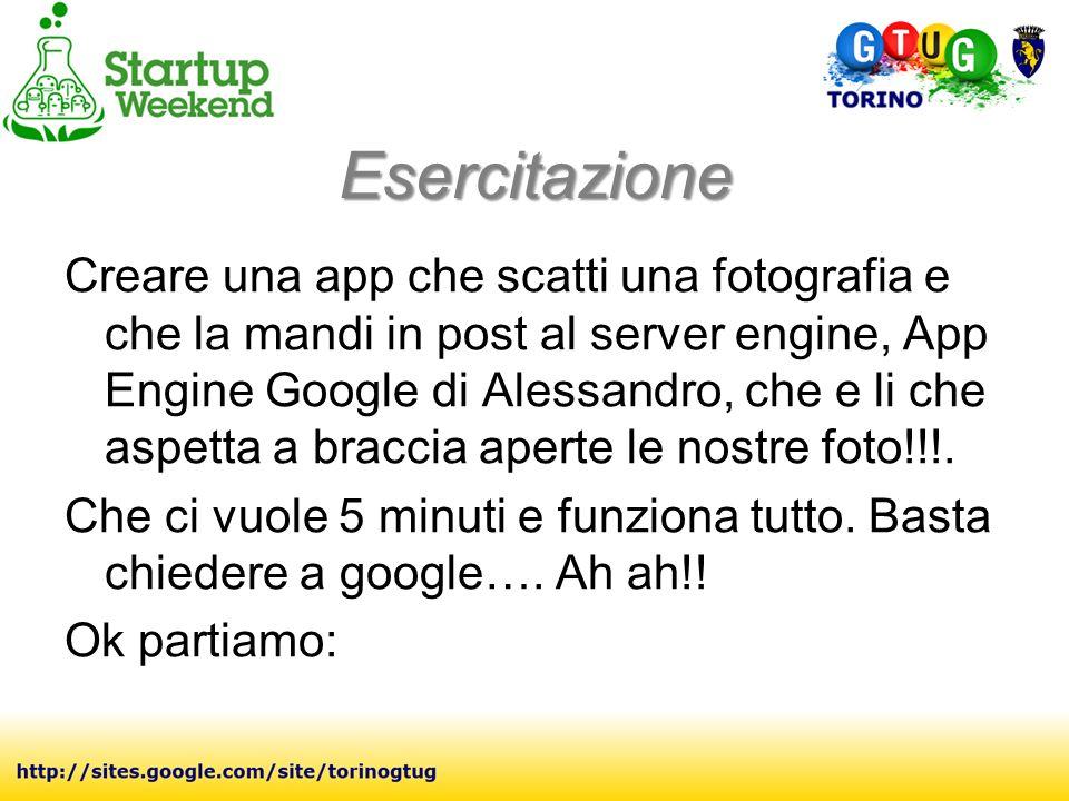 Esercitazione Creare una app che scatti una fotografia e che la mandi in post al server engine, App Engine Google di Alessandro, che e li che aspetta a braccia aperte le nostre foto!!!.