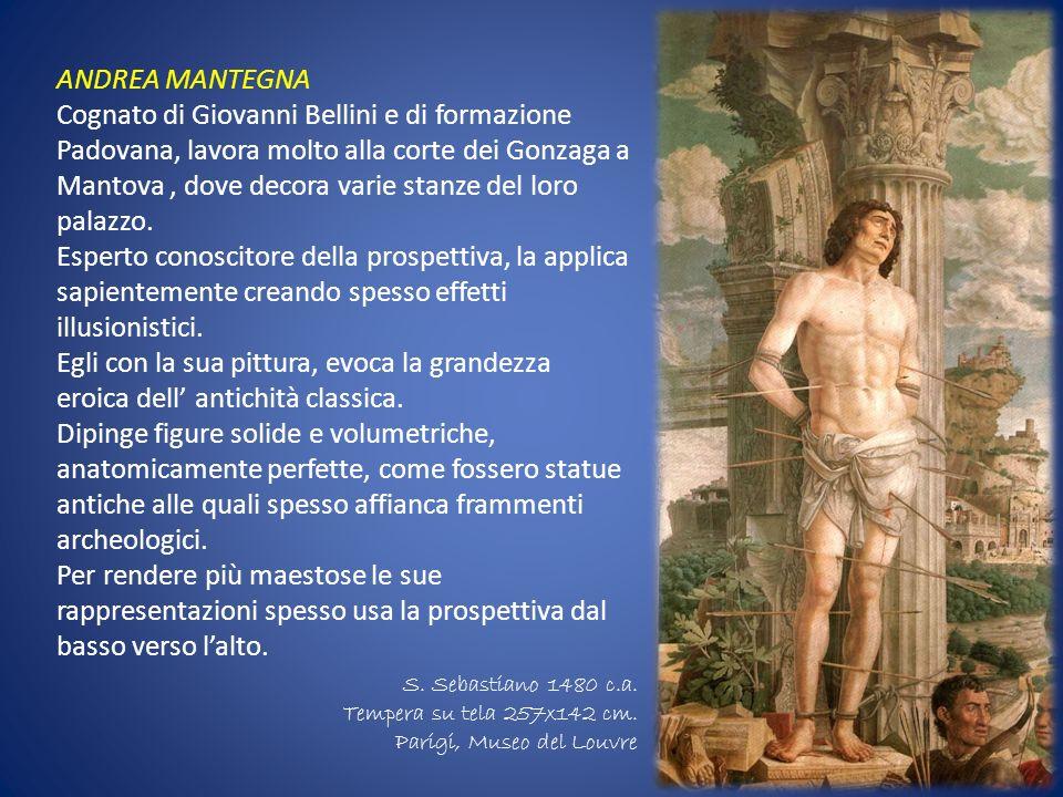 ANDREA MANTEGNA Cognato di Giovanni Bellini e di formazione Padovana, lavora molto alla corte dei Gonzaga a Mantova, dove decora varie stanze del loro
