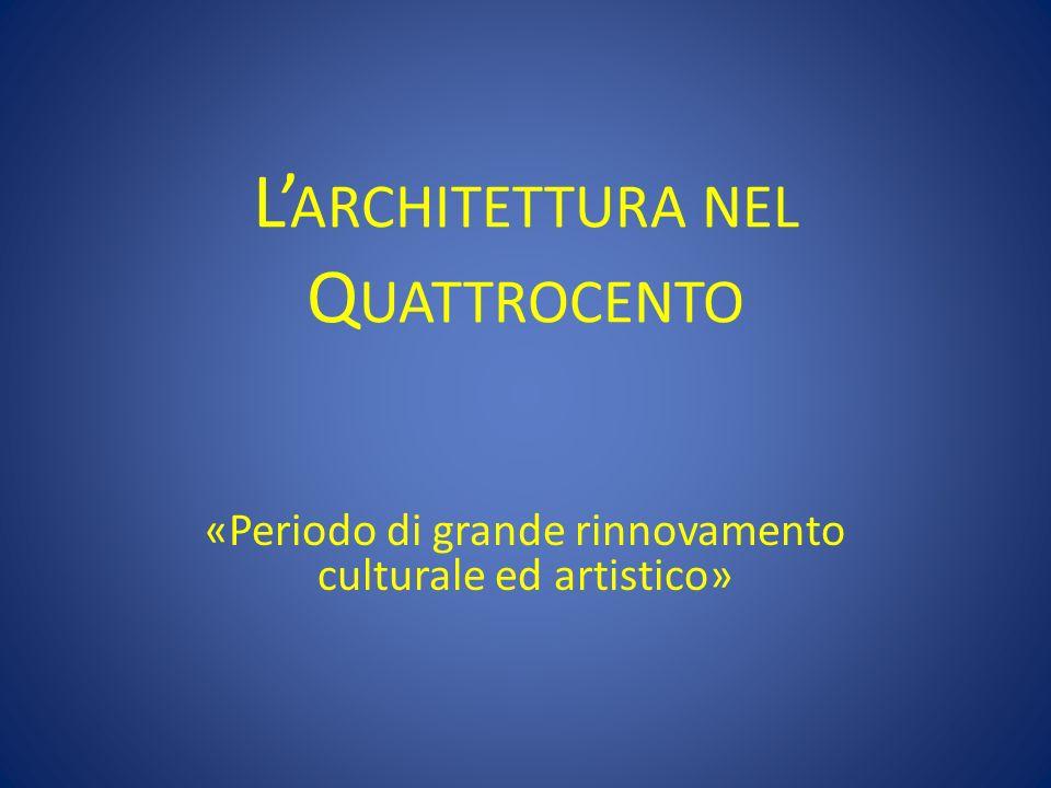 L ARCHITETTURA NEL Q UATTROCENTO «Periodo di grande rinnovamento culturale ed artistico»