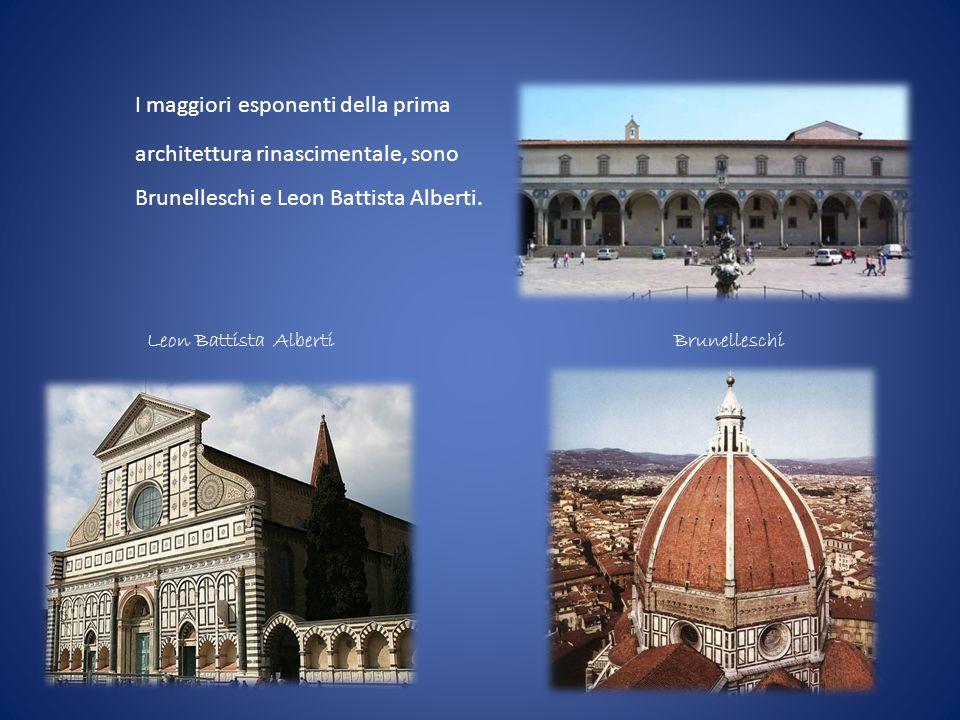 I maggiori esponenti della prima architettura rinascimentale, sono Brunelleschi e Leon Battista Alberti. BrunelleschiLeon Battista Alberti