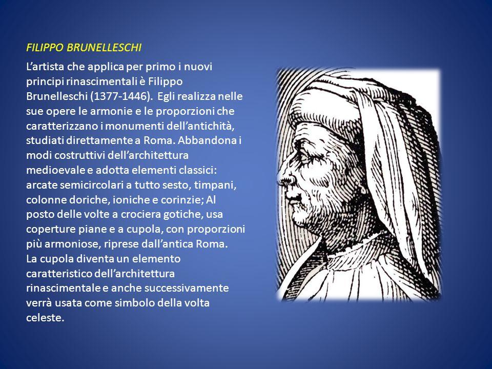 FILIPPO BRUNELLESCHI Lartista che applica per primo i nuovi principi rinascimentali è Filippo Brunelleschi (1377-1446). Egli realizza nelle sue opere