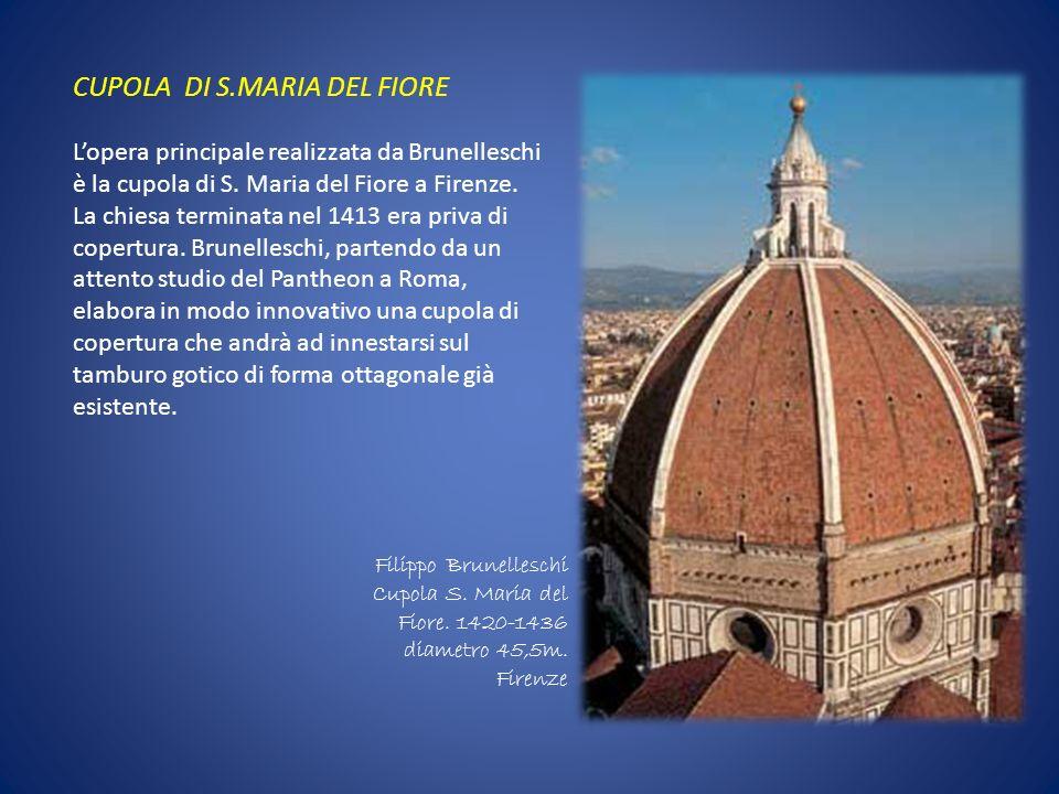 CUPOLA DI S.MARIA DEL FIORE Lopera principale realizzata da Brunelleschi è la cupola di S. Maria del Fiore a Firenze. La chiesa terminata nel 1413 era