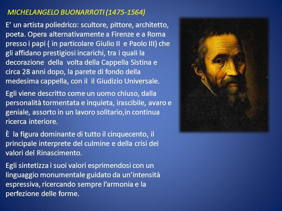 MICHELANGELO BUONARROTI (1475-1564) E un artista poliedrico: scultore, pittore, architetto, poeta. Opera alternativamente a Firenze e a Roma presso i