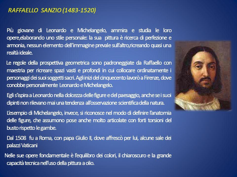 RAFFAELLO SANZIO (1483-1520) Più giovane di Leonardo e Michelangelo, ammira e studia le loro opere,elaborando uno stile personale: la sua pittura è ri