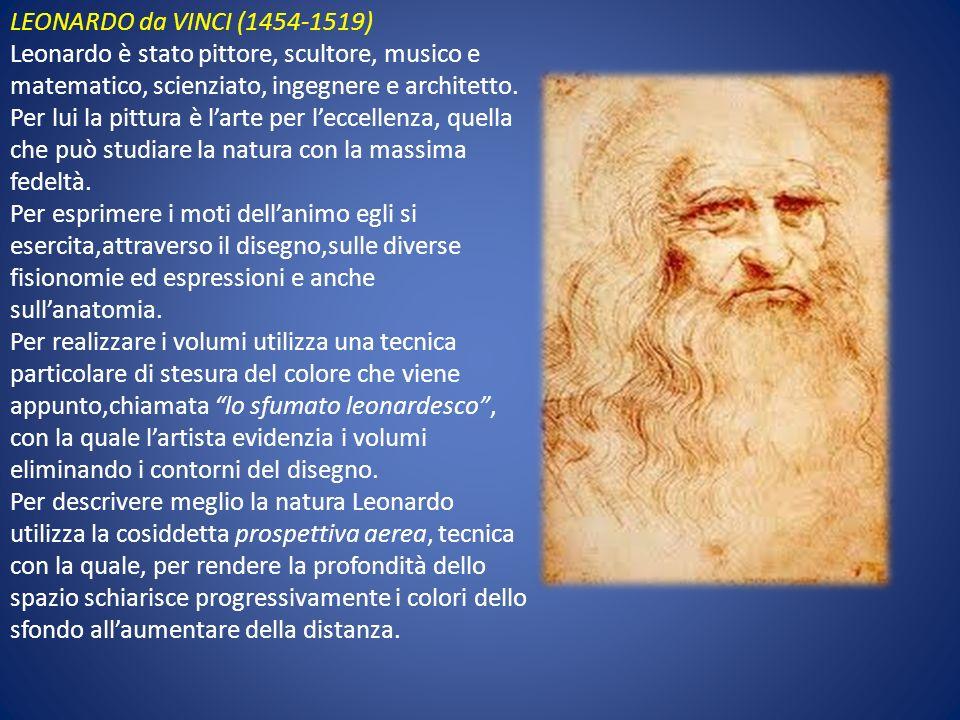 LEONARDO da VINCI (1454-1519) Leonardo è stato pittore, scultore, musico e matematico, scienziato, ingegnere e architetto. Per lui la pittura è larte