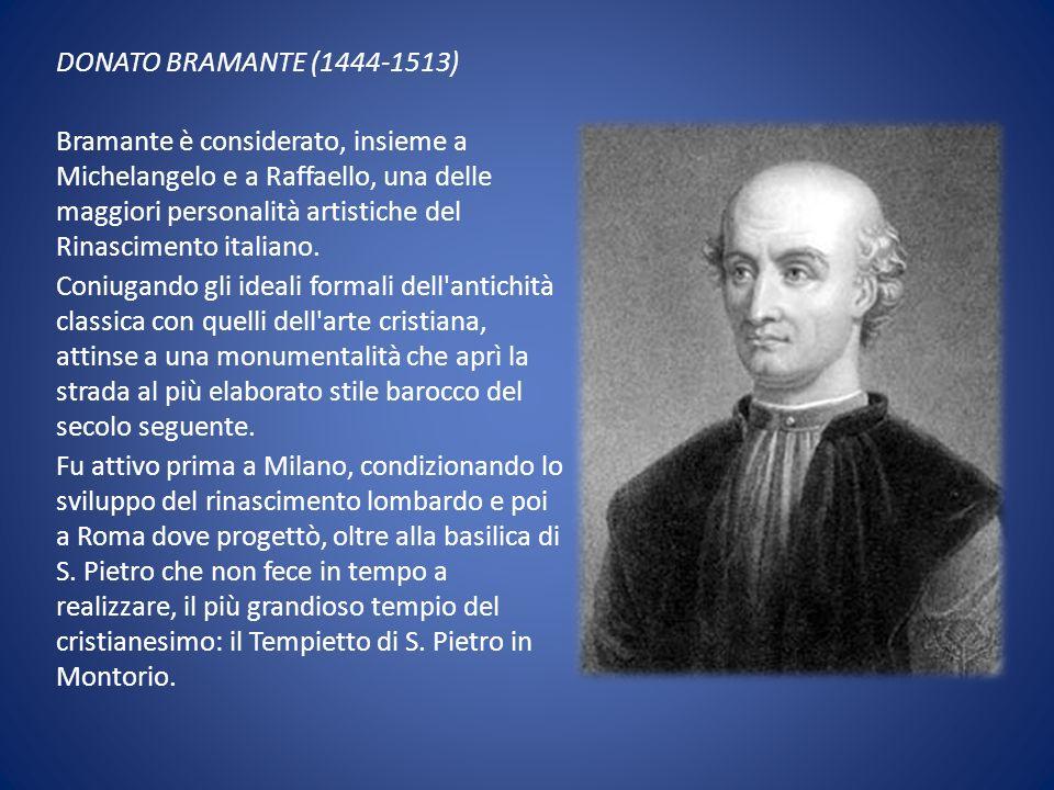 DONATO BRAMANTE (1444-1513) Bramante è considerato, insieme a Michelangelo e a Raffaello, una delle maggiori personalità artistiche del Rinascimento i