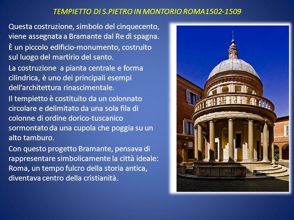 TEMPIETTO DI S.PIETRO IN MONTORIO ROMA1502-1509 Questa costruzione, simbolo del cinquecento, viene assegnata a Bramante dal Re di spagna. È un piccolo
