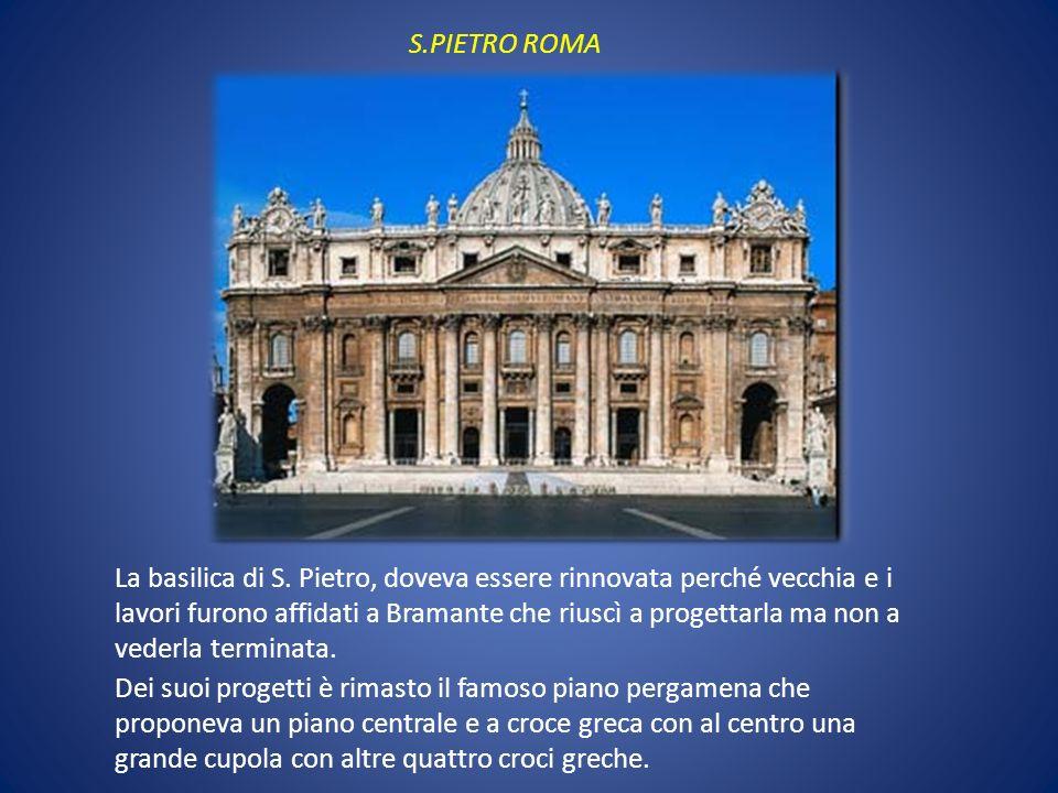 S.PIETRO ROMA La basilica di S. Pietro, doveva essere rinnovata perché vecchia e i lavori furono affidati a Bramante che riuscì a progettarla ma non a