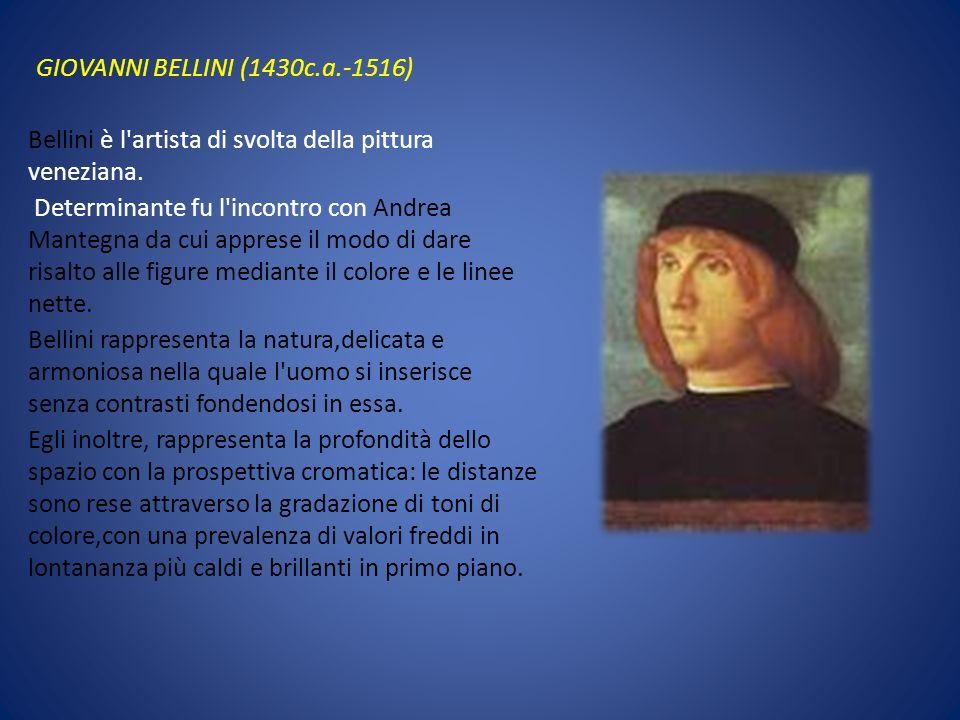 GIOVANNI BELLINI (1430c.a.-1516) Bellini è l'artista di svolta della pittura veneziana. Determinante fu l'incontro con Andrea Mantegna da cui apprese