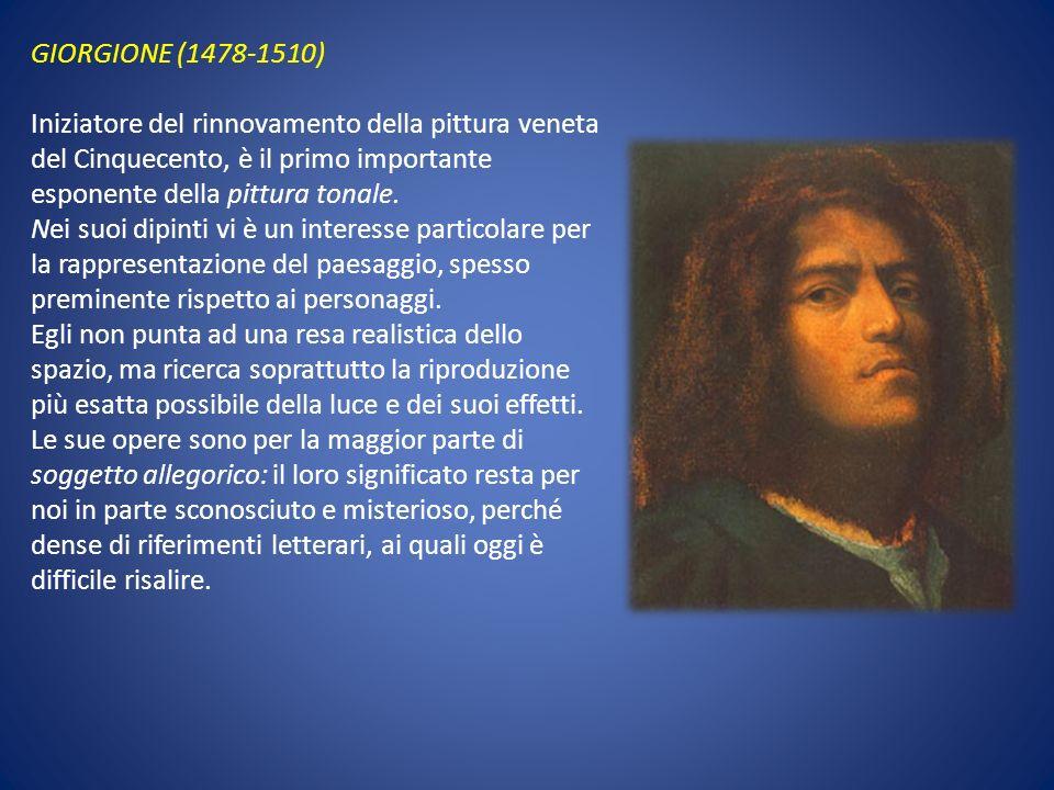 GIORGIONE (1478-1510) Iniziatore del rinnovamento della pittura veneta del Cinquecento, è il primo importante esponente della pittura tonale. Nei suoi
