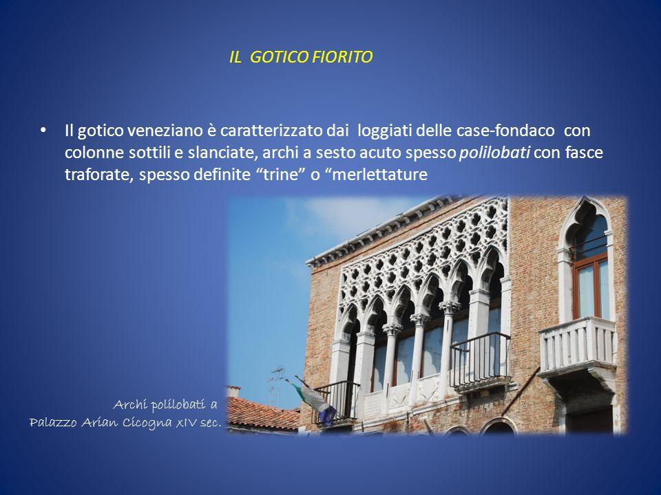 IL GOTICO FIORITO Il gotico veneziano è caratterizzato dai loggiati delle case-fondaco con colonne sottili e slanciate, archi a sesto acuto spesso pol