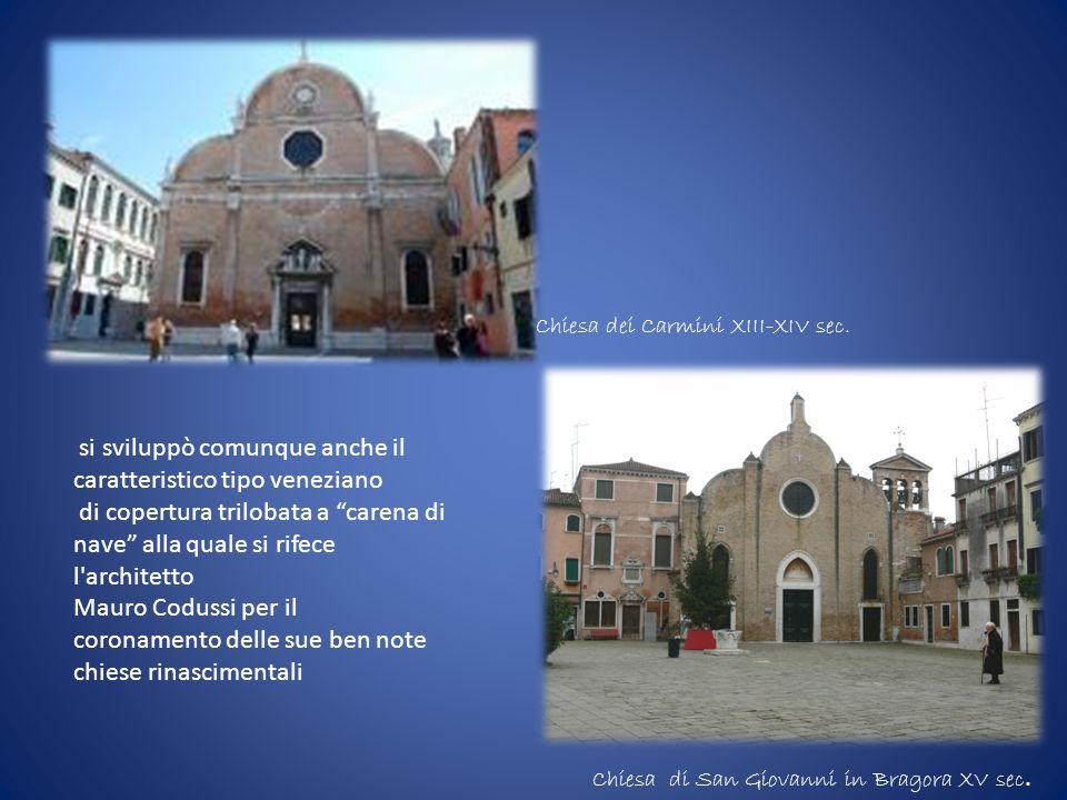 si sviluppò comunque anche il caratteristico tipo veneziano di copertura trilobata a carena di nave alla quale si rifece l'architetto Mauro Codussi pe