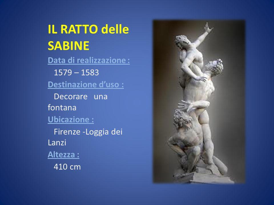 IL RATTO delle SABINE Data di realizzazione : 1579 – 1583 Destinazione duso : Decorare una fontana Ubicazione : Firenze -Loggia dei Lanzi Altezza : 41