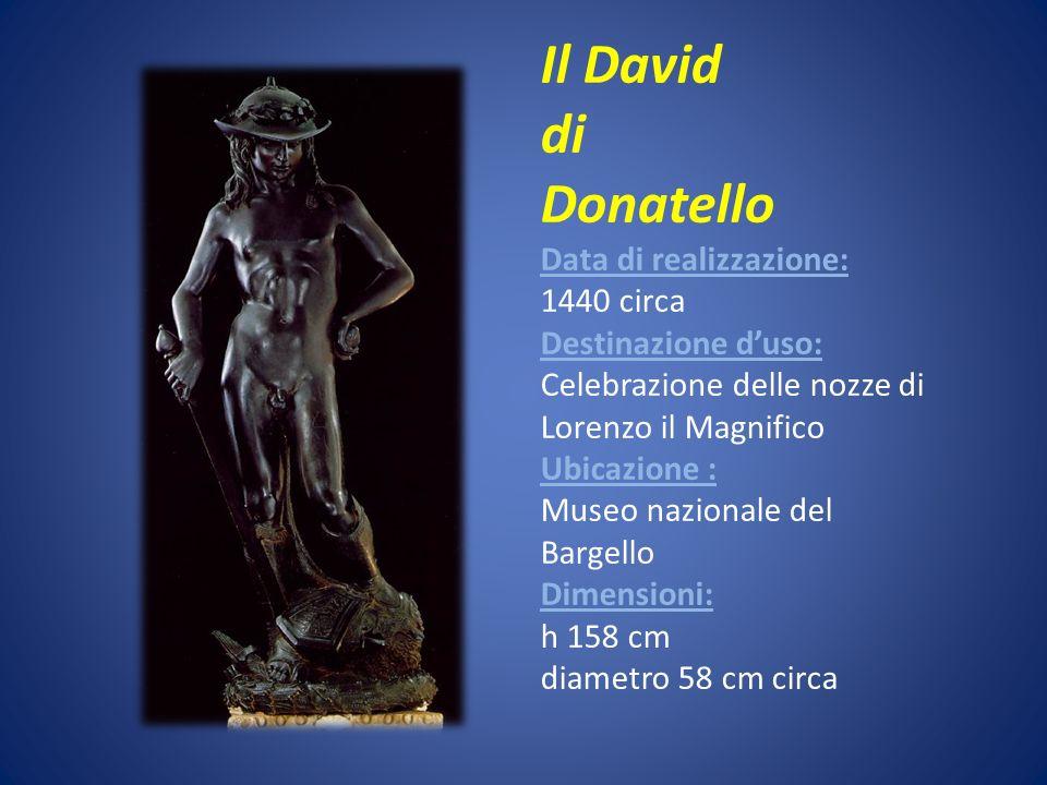 Il David di Donatello Data di realizzazione: 1440 circa Destinazione duso: Celebrazione delle nozze di Lorenzo il Magnifico Ubicazione : Museo naziona