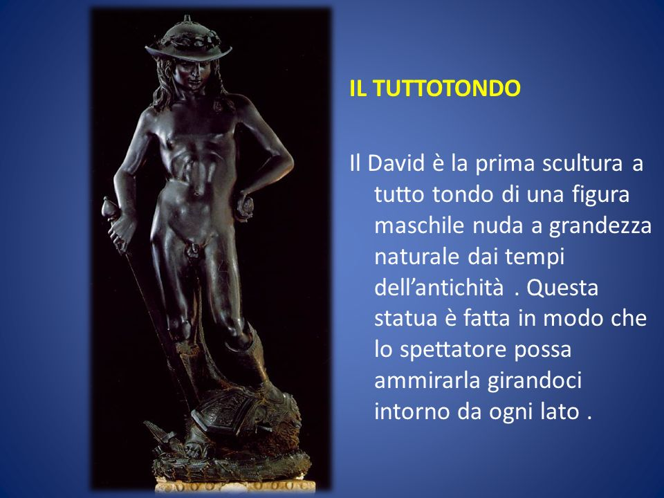 IL TUTTOTONDO Il David è la prima scultura a tutto tondo di una figura maschile nuda a grandezza naturale dai tempi dellantichità. Questa statua è fat