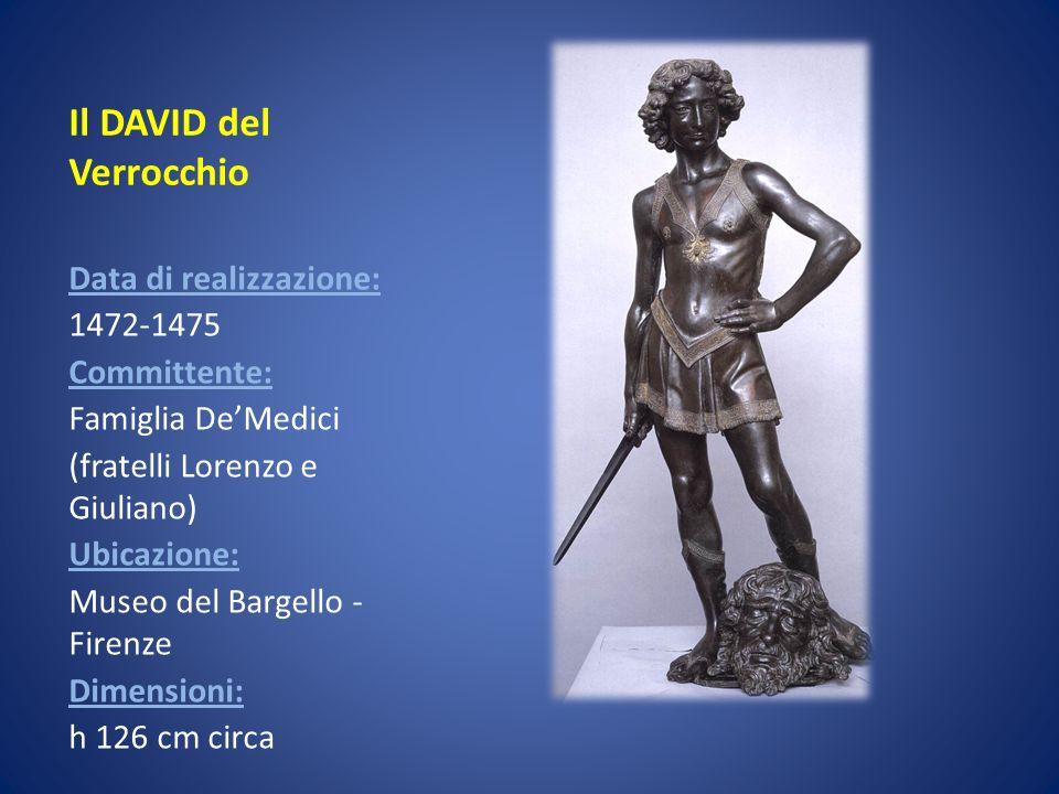 Il DAVID del Verrocchio Data di realizzazione: 1472-1475 Committente: Famiglia DeMedici (fratelli Lorenzo e Giuliano) Ubicazione: Museo del Bargello -