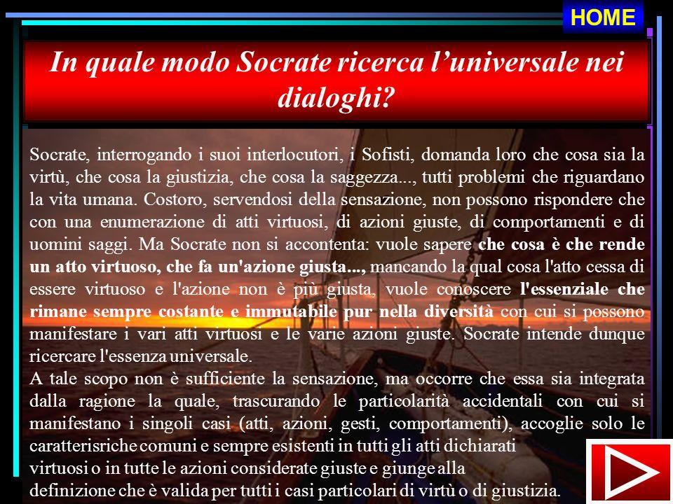In quale modo Socrate ricerca luniversale nei dialoghi? Socrate, interrogando i suoi interlocutori, i Sofisti, domanda loro che cosa sia la virtù, che