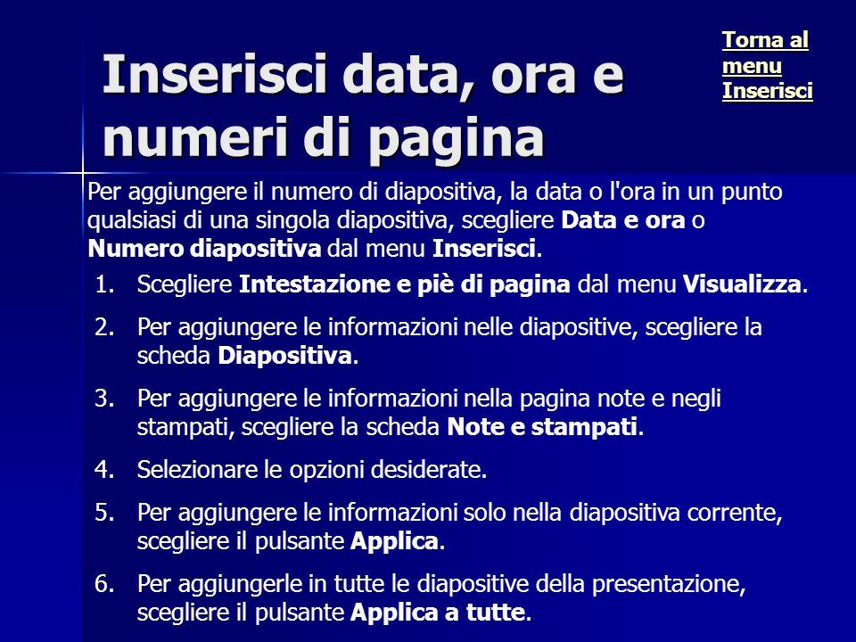 Inserisci data, ora e numeri di pagina Per aggiungere il numero di diapositiva, la data o l ora in un punto qualsiasi di una singola diapositiva, scegliere Data e ora o Numero diapositiva dal menu Inserisci.