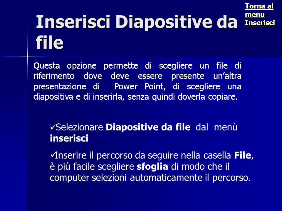 Inserisci Diapositive da file Questa opzione permette di scegliere un file di riferimento dove deve essere presente unaltra presentazione di Power Point, di scegliere una diapositiva e di inserirla, senza quindi doverla copiare.