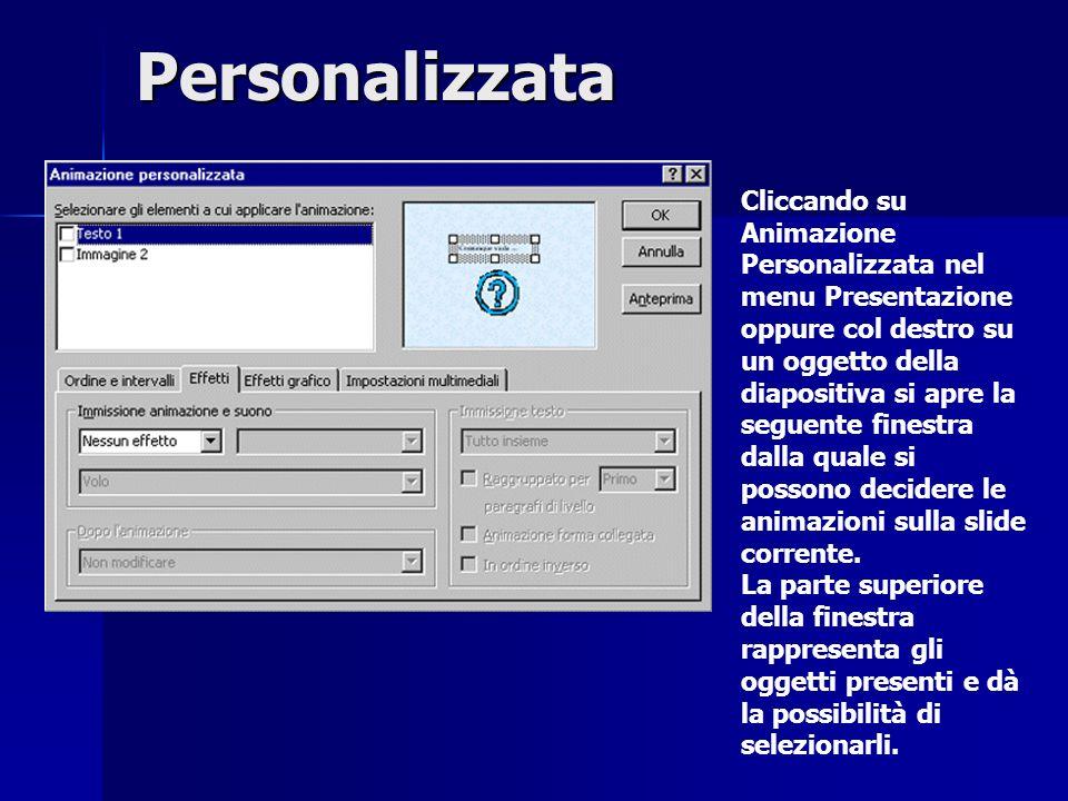 Personalizzata Cliccando su Animazione Personalizzata nel menu Presentazione oppure col destro su un oggetto della diapositiva si apre la seguente finestra dalla quale si possono decidere le animazioni sulla slide corrente.